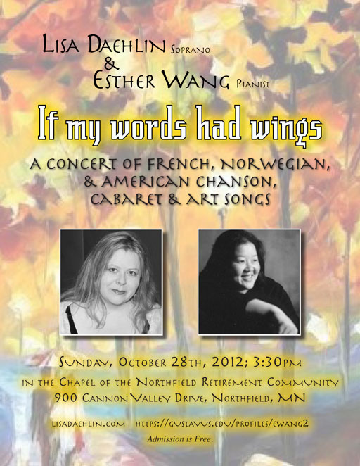 "Lisa Daehlin, soprano; Esther Wang, pianist; ""If my words had wings... A concert of French, Norwegian, & American chanson, cabaret & art songs""; Sunday, October 28th, 2012; 3:30pm; in the Chapel of the Northfield Retirement Community; 900 Cannon Valley Drive West, Northfield, MN"