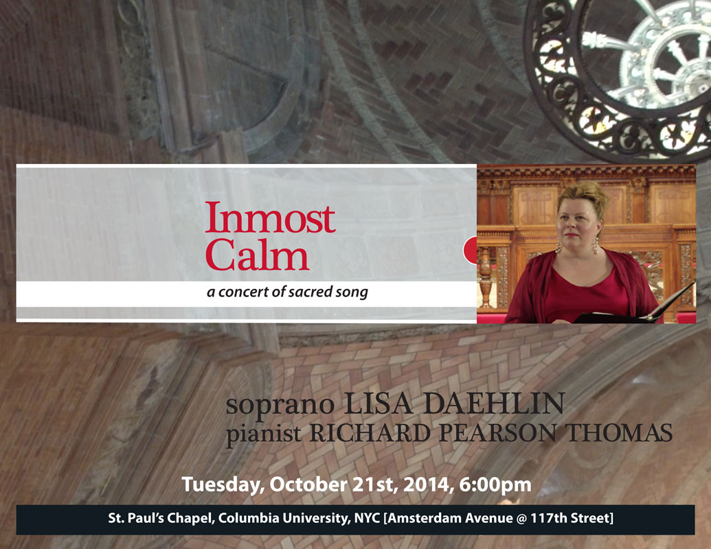 Inmost Calm ~ a concert of sacred song. Tuesday, October 21st, 2014, 6:00pm;  soprano Lisa Daehlin, pianist Richard Pearson Thomas. Music at St. Paul's Concert Series, St. Paul's Chapel, Columbia University, NYC  [Amsterdam Avenue @ 117th Street]  Featuring the music of Barber, Dvorak, Grieg, Malotte, Ravel, others.  poster design by Lisa Pahl