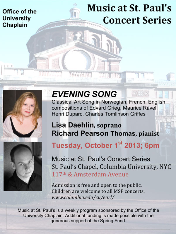 "EVENING SONG Classical Art Song in Norwegian, French, English compositions of Edvard Grieg (featuring the ""Haugtussa"" song cycle), Maurice Ravel, Henri Duparc, Charles Tomlinson Griffes Lisa Daehlin, soprano & Richard Pearson Thomas, pianist Tuesday, October 1st 2013; 6pm Music at St. Paul's Concert Series St. Paul's Chapel, Columbia University, NYC 117th & Amsterdam Avenue Admission is free and open to the public.  Children are welcome to all MSP concerts."