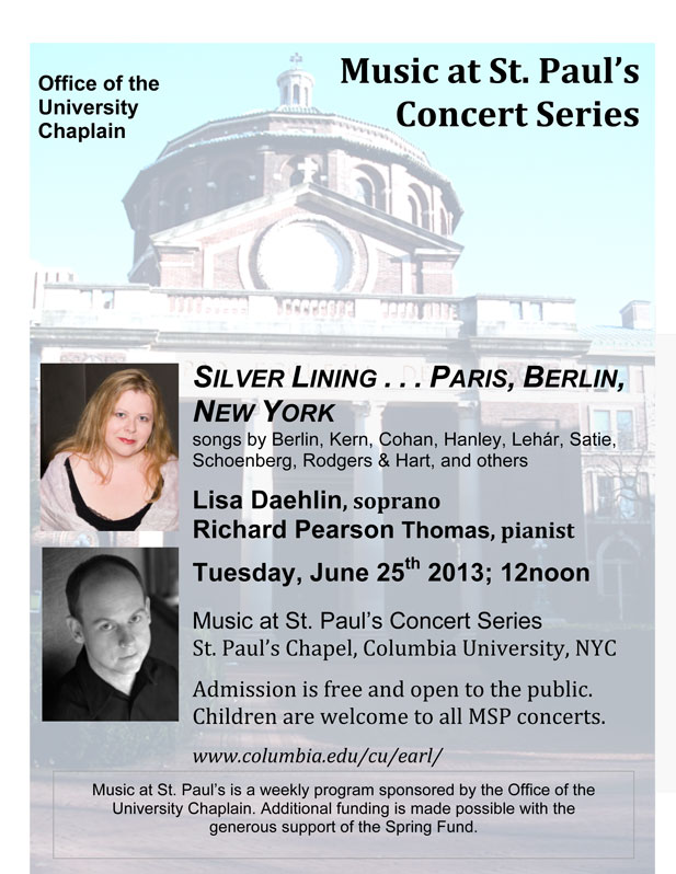 Silver Lining… Paris, Berlin, New York - Music at St. Paul's Concert Series, St. Paul's Chapel, Columbia University, NYC; Tuesday, June 25th, 2013; 12noon. Lisa Daehlin, soprano; Richard Pearson Thomas, pianist. Including songs by Irving Berlin, George M. Cohan, James F. Hanley, Franz Lehar, Francis Poulenc, Erik Satie, Arnold Schoenberg, Rodgers & Hart, Jerome Kern, and others.