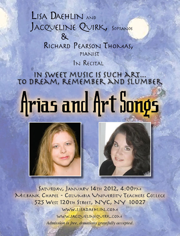 IN SWEET MUSIC IS SUCH ART… TO DREAM, REMEMBER AND SLUMBER a concert of arias and art song Lisa Daehlin and Jacqueline Quirk, sopranos Richard Pearson Thomas, pianist Saturday, January 14th, 2012, 4pm Milbank Chapel, Teachers College, Columbia University 525 West 120th Street, NYC, NY  10027