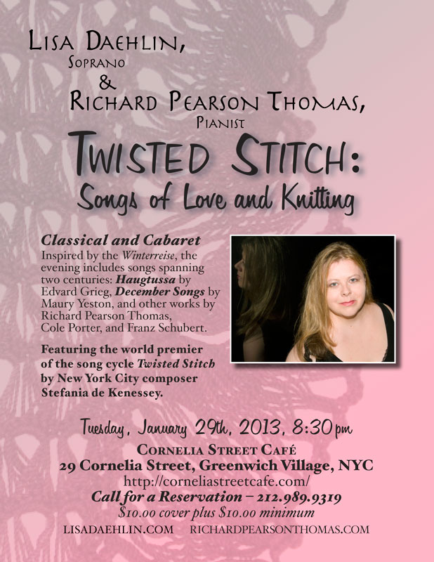 TWISTED STITCH:  SONGS OF LOVE AND KNITTING - Tuesday, January 29th, 2013, 8:30pm - Cornelia Street Café, 29 Cornelia Street, Greenwich Village, NYC – 212.989.9319. Soprano and knitting wizard Lisa Daehlin, accompanied by the renowned pianist Richard Pearson Thomas, undulate from classical to cabaret in an evening of comfort, virtuosity, and psychosis. Inspired by Schubert's Winterreise, the program takes us on a romp through the mountains of Norway to the streets and subways of Manhattan with a few detours through the land of psychotic spinners and knitting. Songs spanning two centuries include the Haugtussa by Edvard Grieg, December Songs by Maury Yeston, and works by Richard Pearson Thomas, Franz Schubert, and Cole Porter. Featuring the world premier of a song cycle exposing the seamy underbelly of the knitterly arts (who knew?) entitled Twisted Stitch by New York City composer Stefania de Kenessey.