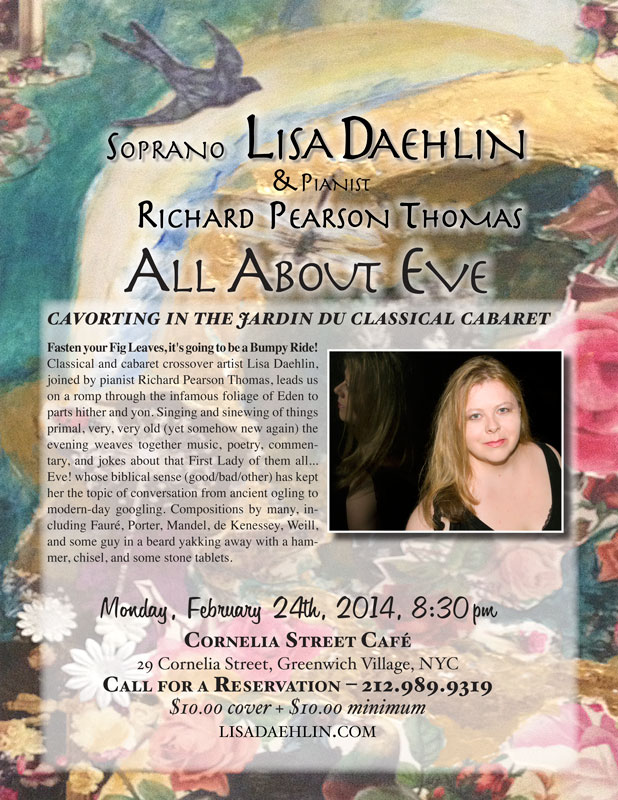 Soprona Lisa Daehlin, joined by pianist Richard Pearson Thomas. Monday, February 24th, 2014. Cornelia Street Cafe, NYC. ALL ABOUT EVE… cavorting in the jardin du classical cabaret Fasten your Fig Leaves, it's going to be a Bumpy Ride! Classical and cabaret crossover artist Lisa Daehlin, joined by pianist Richard Pearson Thomas, leads us on a romp through the infamous foliage of Eden to parts hither and yon. Singing and sinewing of things primal, very, very old (yet somehow new again) the evening weaves together music, poetry, commentary, and jokes about that First Lady of them all… Eve! whose biblical sense (good/bad/other) has kept her the topic of conversation from ancient ogling to modern-day googling. Compositions by many, including Fauré, Porter, de Kenessey, Weill, and some guy in a beard yakking away with a hammer, chisel, and some stone tablets.