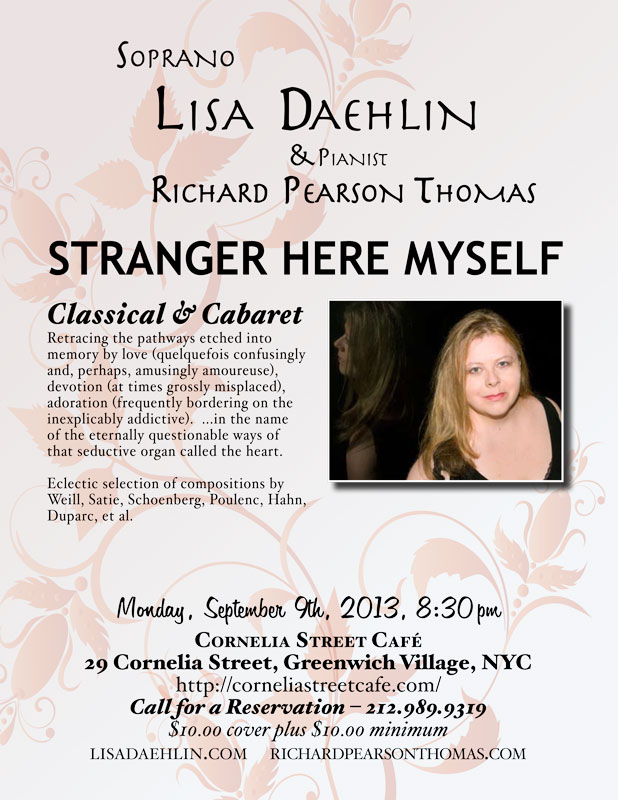 "Soprano LISA DAEHLIN, accompanied by pianist RICHARD PEARSON THOMAS Monday, September 9th, 2013; 8:30pm Cornelia Street Café  STRANGER HERE MYSELF: Classical Cabaret Retracing the pathways etched into memory by love (quelquefois confusingly and, perhaps, amusingly amoureuse), devotion (at times grossly misplaced), adoration (frequently bordering on the inexplicably addictive).  Soprano LISA DAEHLIN, accompanied by pianist RICHARD PEARSON THOMAS, takes us on a musical journey through this deep and gorgeous land. A land of people falling in and out of love, behaving in manners strange and waxing prolific, all in the name of the eternally questionable ways of that seductive organ called the heart.  Eclectic selection of compositions by Duparc, Hahn, Poulenc, Satie, Schoenberg, Weill, et al.  LISA DAEHLIN has performed numerous operatic roles including Amelia (Un Ballo in Maschera), Fiordiligi (Cosi Fan Tutte), Tatiana (Eugene Onegin), Angelica (Suor Angelica), Madame Lidoine (Dialogues of the Carmelites), First Lady (Magic Flute) and the High Priestess (Aida). Maestro Richard Woitach cast her to sing the role of Wellgunde (Das Rhinegold), and as his soprano in the concert Woitach and Friends 3-1/2. In New York City, she is a frequent performer at The Players Club. Most recent programs include December Songs and Transcending Exotic: Embracing Familiar. Her concert repertoire has focused extensively on Norwegian, French and American Chanson, Cabaret and Art Song. She produced and directed OperaKnit Cabaret at Performance Space 122 (PS122, NYC) with Flash Rosenberg and Louis Menendez. Though known for her rendition of ""I'm a Stranger Here Myself,"" Lisa is no stranger to the cabaret stage, having performed incarnations of her show From Classical to Cabaret: The songs of Poulenc, Porter, Weill and Satie in venues as varied as the underground club to the concert hall. She has sung Dorothy Parker songs in the Algonquin's Oak Room. She has performed the music of Stefania de Kenessey at City Center and with the Annabella Gonzalez Dance Theater at Lincoln Center. The recording project for that company is now used in the performance repertoire. Her one-woman show Twisted Stitch: Songs of Love and Knitting was featured in the Classical to Jazz festival at Cornelia Street Café (NYC), weaving together songs of Edvard Grieg, Franz Schubert, Maury Yeston and a world premiere cycle of songs by Stefania de Kenessey. As an invited Resident Artist at a Bolzano music festival, she gave several concerts in that enchanting Italian city. Her German debut included concerts at the castles of Wolfshagen and Ludwigslust performing music by Verdi, Weill and Wolf. Recently awarded a Masters Degree in Music and Music Education from the Teachers College of Columbia University, Lisa operates a private voice studio in New York City. www.lisadaehlin.com  RICHARD PEARSON THOMAS, composer and pianist, has had works performed by the Boston Pops, Covent Garden Festival, Houston Grand Opera, Chautauqua Opera, Portland Opera, Eugene O'Neill Theater Center, Banff Centre, Skylight Opera Theatre, Riverside Opera Ensemble, Encompass Opera Theatre and Riverside Philharmonic Orchestra and Choir. His songs have been sung in Carnegie Hall, Lincoln Center, Kennedy Center, Wigmore Hall, Joe's Pub, and before the U.S. Congress. His work Race for the Sky, which was commissioned as a commemoration of the events of 9/11, has been performed by the Westchester Philharmonic Orchestra and in recitals nationwide.  Mr. Thomas's commissioned opera, A Wake or a Wedding, was recently premiered by the California State University at Fullerton Opera Theatre. His musical Golden Gate, winner of the Michael Stewart Foundation Award, was performed in concert by the Monmouth Civic Chorus. He is a frequent collaborator with Mirror Visions Ensemble in the United States and Europe. Mr. Thomas is on faculty at Teachers College/Columbia University and has taught at Yale and the University of Central Florida. As pianist, Mr. Thomas has concertized with singers worldwide. He is a member of the South Country Concerts chamber music ensemble, and is music advisor for the Phoenix Vocal Quartet. He is a graduate of the Eastman School of Music and the University of Southern California, and is a native of Montana. For more info: richardpearsonthomas.com"